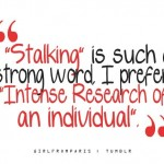 Stalking is such a strong word. I prefer intense research of an individual.