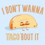 Having a bad day and I don't want to taco'bout it.