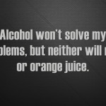 Alcohol won't solve my problems, but neither will milk or orange juice.