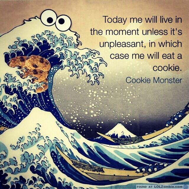 Live in the moment. Or eat a cookie.